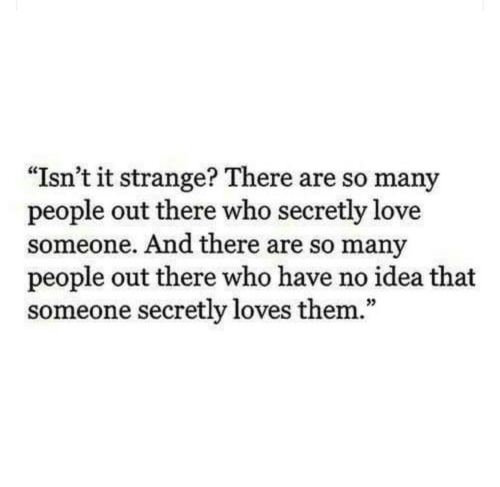 """Love, Idea, and Who: """"Isn't it strange? There are so many  people out there who secretly love  someone. And there are so many  people out there who have no idea that  someone secretly loves them.""""  35"""