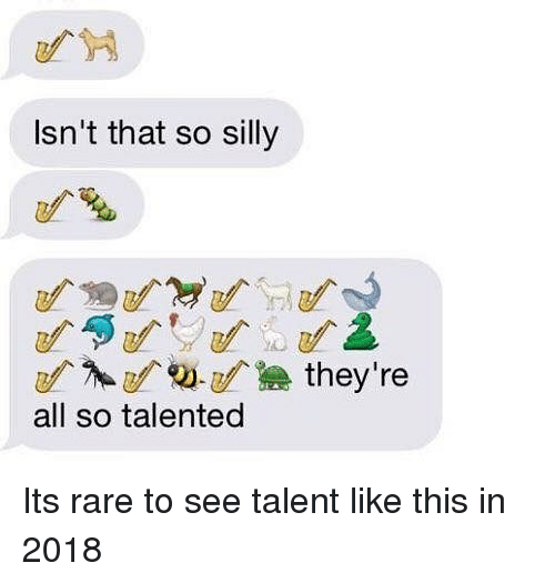 Dank Memes, Rare, and All: Isn't that so silly  all so talented Its rare to see talent like this in 2018