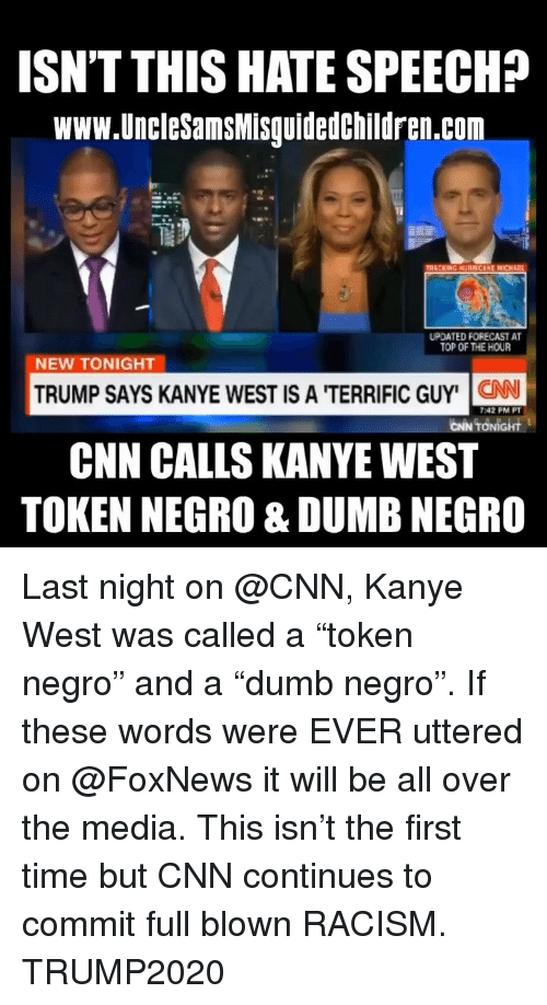 "cnn.com, Dumb, and Kanye: ISN'T THIS HATE SPEECH?  www.UncleSamsMisguidedchildren.com  UPDATED FORECAST A  TOP OF THE HOUR  NEW TONIGHT  TRUMP SAYS KANYE WEST IS A 'TERRIFIC GUY' N  CNN CALLS KANYEWEST  TOKEN NEGRO & DUMB NEGRO  7:42 PM PT  CİN TONİGHt Last night on @CNN, Kanye West was called a ""token negro"" and a ""dumb negro"". If these words were EVER uttered on @FoxNews it will be all over the media. This isn't the first time but CNN continues to commit full blown RACISM. TRUMP2020"