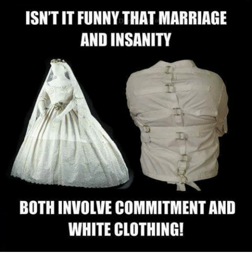 isntitfunny that marriage and insanity bothinvolve commitment and white clothing 14548003 ✅ 25 best memes about marriage marriage memes
