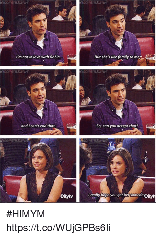Family, Love, and Memes: isomeru.timb  omeru.timblr  I'm not in love with Robin  But she's like family to me  nisomeru.tumbhr  isomeru tumbr  and I can't end that  So, can you accept that  Citytv  I really hope you get hensomedasi #HIMYM https://t.co/WUjGPBs6Ii