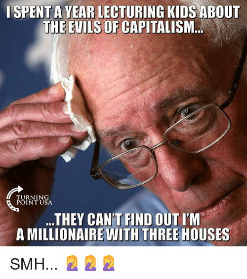 Memes, Smh, and Capitalism: ISPENT A VEAR LECTURING KIDS ABOUT  THE EVILS OF CAPITALISM  TURNING  THEY CAN'T FIND OUT I'M  A MILLIONAIRE WITH THREE HOUSES SMH... 🤦♀️🤦♀️🤦♀️