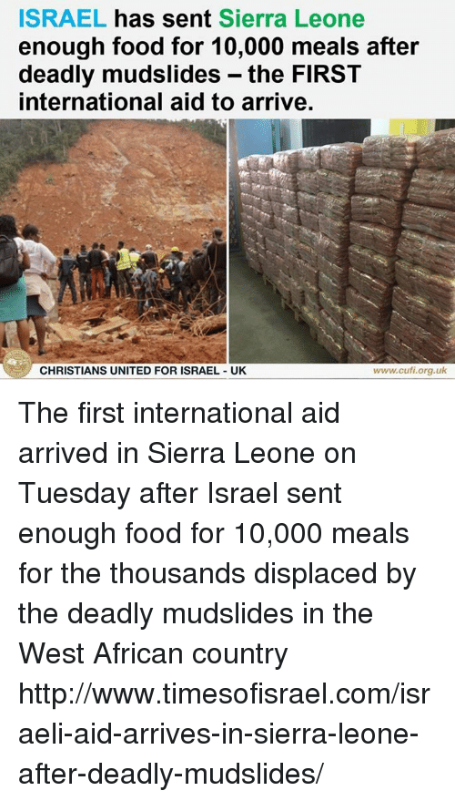 Food, Memes, and Http: ISRAEL has sent Sierra Leone  enough food for 10,000 meals after  deadly mudslides - the FIRST  international aid to arrive,  CHRISTIANS UNITED FOR ISRAEL UK  www.cufi.org.uk The first international aid arrived in Sierra Leone on Tuesday after Israel sent enough food for 10,000 meals for the thousands displaced by the deadly mudslides in the West African country http://www.timesofisrael.com/israeli-aid-arrives-in-sierra-leone-after-deadly-mudslides/