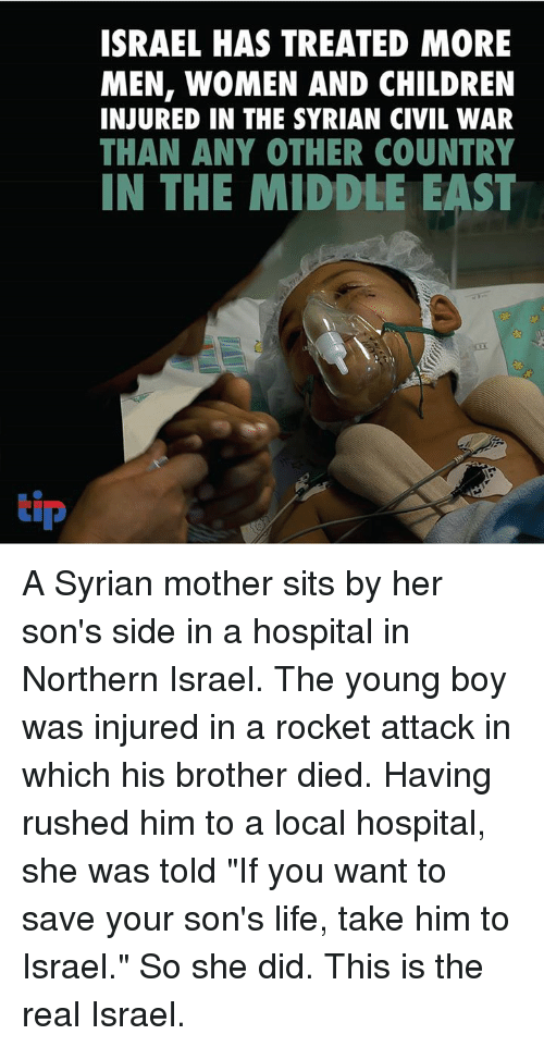 """Children, Life, and Memes: ISRAEL HAS TREATED MORE  MEN, WOMEN AND CHILDREN  INJURED IN THE SYRIAN CIVIL WAR  THAN ANY OTHER COUNTRY  IN THE MIDDLE EAST  tip A Syrian mother sits by her son's side in a hospital in Northern Israel. The young boy was injured in a rocket attack in which his brother died. Having rushed him to a local hospital, she was told  """"If you want to save your son's life, take him to Israel."""" So she did. This is the real Israel."""