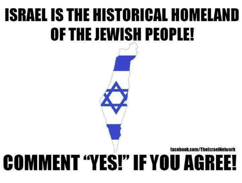 "Memes, Facebookcom, and Homeland: ISRAEL IS THE HISTORICAL HOMELAND  OF THE JEWISH PEOPLE!  facebookcom/ThelsraelNetwork  COMMENT ""YES!"" IFYOU AGREE!"