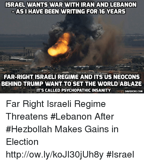 Memes, Http, and Iran: ISRAEL WANTS WAR WITH IRAN AND LEBANON  ASI HAVE BEEN WRITING FOR 16 YEARS  FAR-RIGHT ISRAELI REGIME AND ITS US NEOCONS  BEHIND TRUMP WANT TO SET THE WORLD ABLAZE  IT'S CALLED PSYCHOPATHIC INSANITY  DAVIDICKE.COM Far Right Israeli Regime Threatens #Lebanon After #Hezbollah Makes Gains in Election http://ow.ly/koJI30jUh8y #Israel