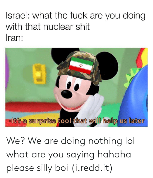 Lol, Shit, and Fuck: Israel: what the fuck are you doing  with that nuclear shit  Iran:  Iit's a surprise tool that will help us later We? We are doing nothing lol what are you saying hahaha please silly boi (i.redd.it)