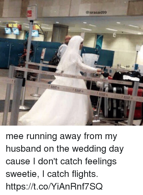 Girl Memes, Husband, and Wedding: @israsaid99 mee running away from my husband on the wedding day cause I don't catch feelings sweetie, I catch flights. https://t.co/YiAnRnf7SQ