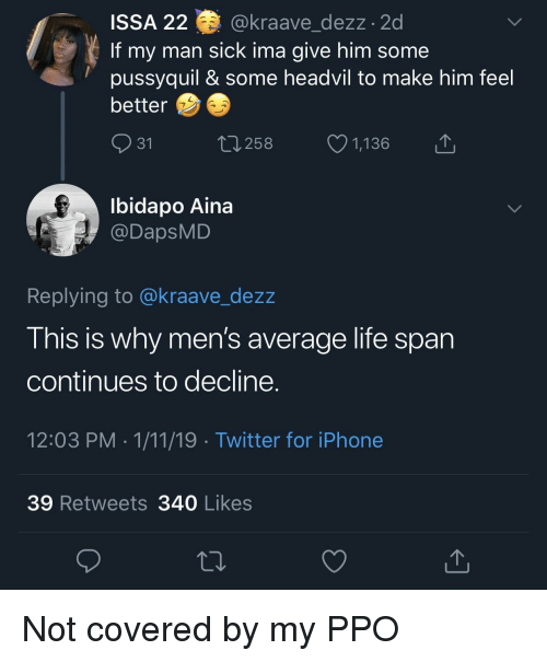 Iphone, Life, and Twitter: ISSA 22 @kraave dezz.2d  If my man sick ima give him some  pussyquil & some headvil to make him feel  better  31  258  1,136  Ibidapo Aina  @DapsMD  Replying to @kraave_dezz  This is why men's average life span  continues to decline  12:03 PM 1/11/19 Twitter for iPhone  39 Retweets 340 Likes Not covered by my PPO