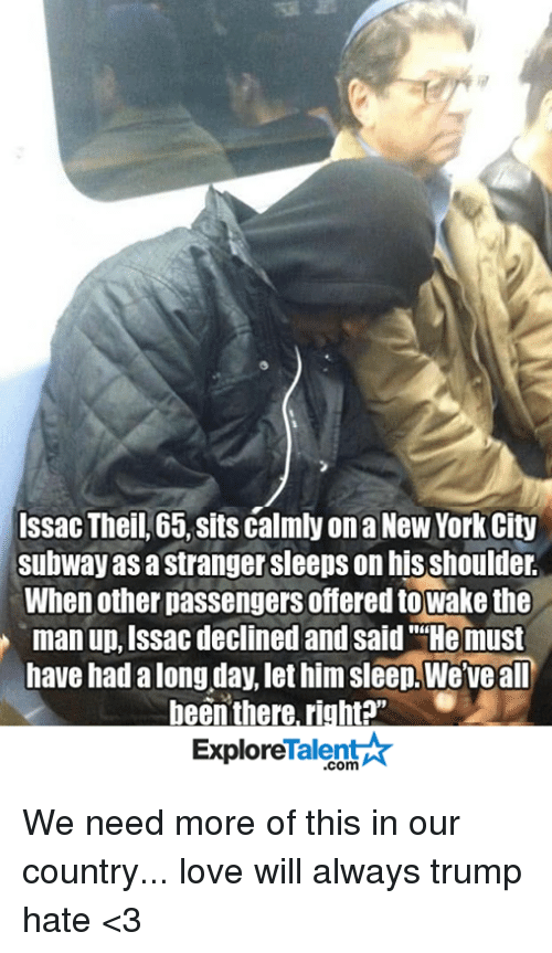 "Memes, New York, and Subway: Issac Theil, 65, sits calmly on a New York City  subway as a Stranger sleeps on his shoulder.  When other passengers offered towake the  man up, Issac declined and said ""He must  have had along day, let him sleep Weve all  been there, right?""  Talent  Explore We need more of this in our country... love will always trump hate <3"