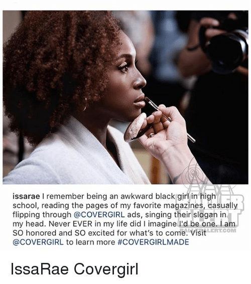 Head, Life, and Memes: issarae I remember being an awkward black girl in high  school, reading the pages of my favorite magazines, casually  flipping through @COVERGIRL ads, singing their slogan in  my head. Never EVER in my life did I imagine lI'd be one. I am  SO honored and SO excited for what's to come. VisitERTCOM  @COVERGIRL to learn more IssaRae Covergirl
