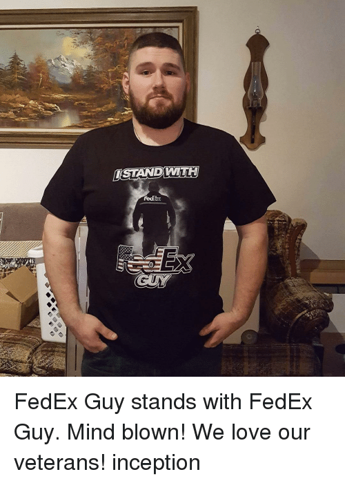 Inception, Memes, and Fedex: ISTANDWALLU FedEx Guy stands with FedEx Guy. Mind blown! We love our veterans! inception