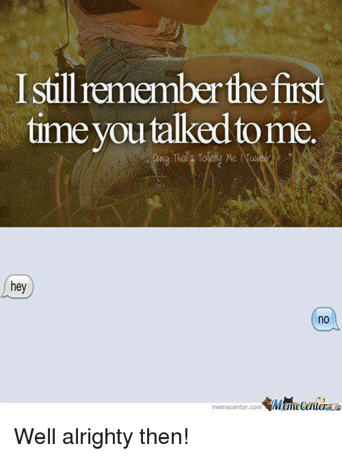 Memes, Time, and Alrighty Then: Istill remember the first  time you talked tome.  hey  no  memecenter.com Well alrighty then!