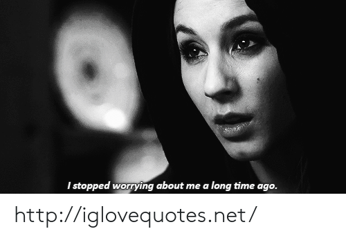 Http, Time, and Net: Istopped worrying about me a long time ago. http://iglovequotes.net/