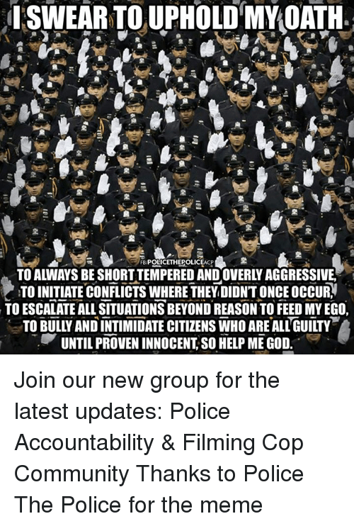 "Community, God, and Meme: ISWEAR TOUPHOLD MY OATH  FB POLICETHEPOLICEACP  TO ALWAYS BE SHORTTEMPERED AND OVERLY AGGRESSIVE.  TO INITIATE CONFLICTS WHERE THEY DIDN'T ONCE OCCUR,  TO ESCALATE ALL SITUATIONS BEYOND REASON TO FEED MY EGO,  TO BULY AND INTIMIDATE CITIZENS WHO AREALLGUILTY  UNTIL PROVEN INNOCENT, SO HELP ME GOD. "" Join our new group for the latest updates:  Police Accountability & Filming Cop Community Thanks to Police The Police for the meme"