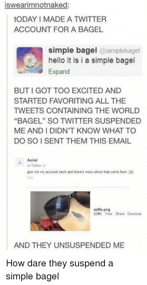 """Hello, Selfie, and Twitter: iswearimnotnaked:  tODAY I MADE A TWITTER  ACCOUNT FOR A BAGEL  simple bagel @simplebagel  hello it is i a simple bagel  Expand  BUT I GOT TOO EXCITED AND  STARTED FAVORITING ALL THE  TWEETS CONTAINING THE WORLD  """"BAGEL"""" SO TWITTER SUSPENDED  ME AND I DIDN'T KNOW WHAT TO  DO SO I SENT THEM THIS EMAIL  Aerial  to Twitter  give me my account back and there's more where that came from 3)m)  selfie.png  238K View Share Downloa  AND THEY UNSUSPENDED ME How dare they suspend a simple bagel"""