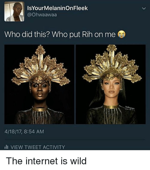 Internet, Memes, and Wild: IsYourMelaninOnFleek  Ohwaawaa  Who did this? Who put Rih on me  4/18/17, 8:54 AM  ili VIEW TWEET ACTIVITY The internet is wild