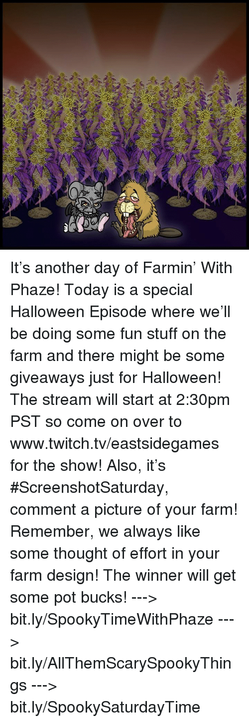 Halloween, Memes, and Twitch: It's another day of Farmin' With Phaze! Today is a special Halloween Episode where we'll be doing some fun stuff on the farm and there might be some giveaways just for Halloween! The stream will start at 2:30pm PST so come on over to www.twitch.tv/eastsidegames for the show!  Also, it's #ScreenshotSaturday, comment a picture of your farm! Remember, we always like some thought of effort in your farm design! The winner will get some pot bucks!  ---> bit.ly/SpookyTimeWithPhaze ---> bit.ly/AllThemScarySpookyThings ---> bit.ly/SpookySaturdayTime