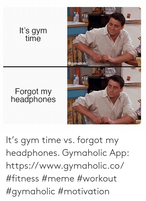 Gym, Meme, and Headphones: It's gym time vs. forgot my headphones.  Gymaholic App: https://www.gymaholic.co/  #fitness #meme #workout #gymaholic #motivation
