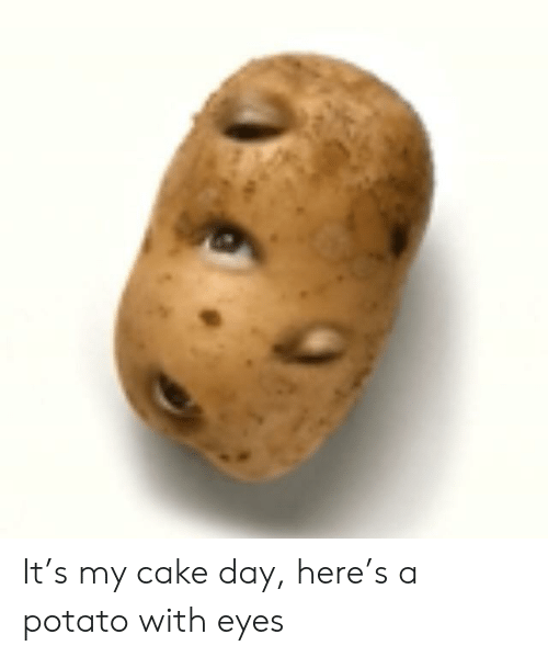 It S My Cake Day Here S A Potato With Eyes Cake Meme On Me Me