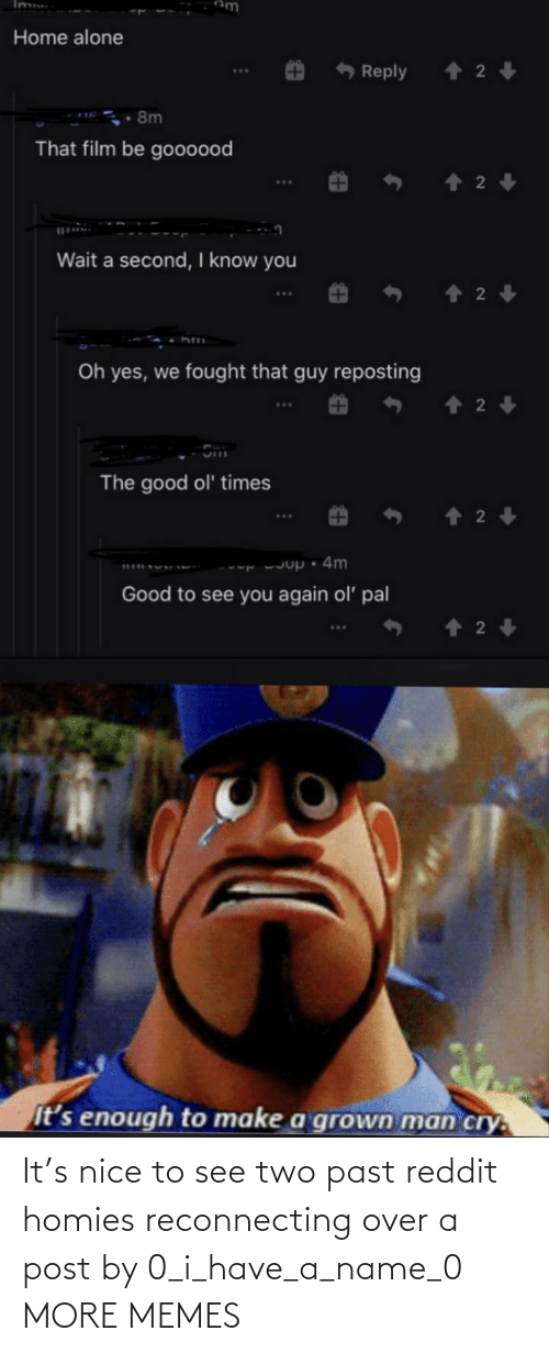Dank, Memes, and Reddit: It's nice to see two past reddit homies reconnecting over a post by 0_i_have_a_name_0 MORE MEMES