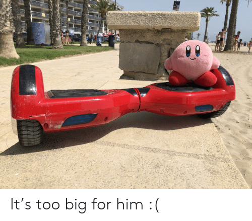 Big, Him, and For: It's too big for him :(