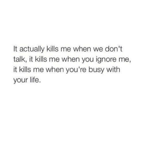 Life, You, and When You: It actually kills me when we don't  talk, it kills me when you ignore me,  it kills me when you're busy with  your life.