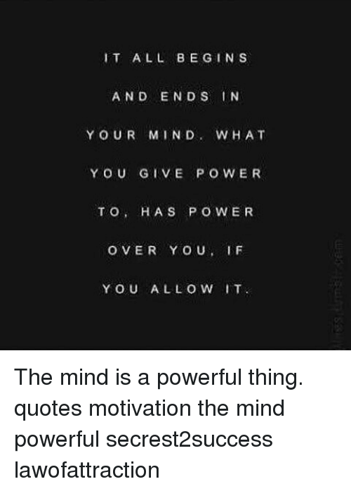 It All Begins And Ends In Your Mind What You Give Power To Has Power