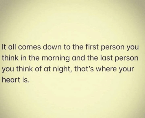 Relationships, Heart, and Down: It all comes down to the first person you  think in the morning and the last person  you think of at night, that's where your  heart is.