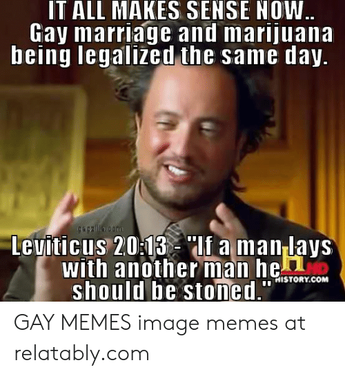 "Lay's, Marriage, and Memes: IT ALL MAKES SENSE NOW  Gay marriage and marijuana  being legalized the same day  Leuiticus 203lf a man lays  with anotherman heon  should be stoned.""  İNI STORY.COM GAY MEMES image memes at relatably.com"