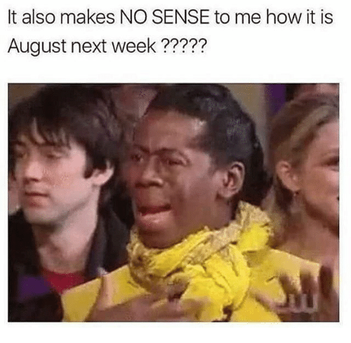 Memes, 🤖, and How: It also makes NO SENSE to me how it is  August next week ?????