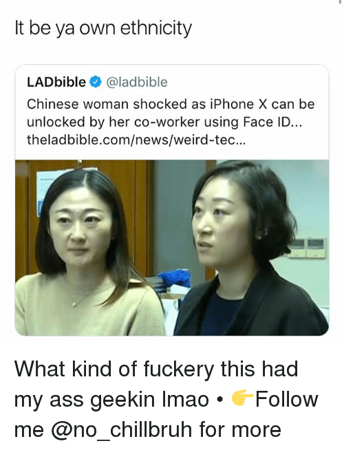 Ass, Funny, and Iphone: It be ya own ethnicity  LADbible @ladbible  Chinese woman shocked as iPhone X can be  unlocked by her co-worker using Face ID..  theladbible.com/news/weird-tec... What kind of fuckery this had my ass geekin lmao • 👉Follow me @no_chillbruh for more