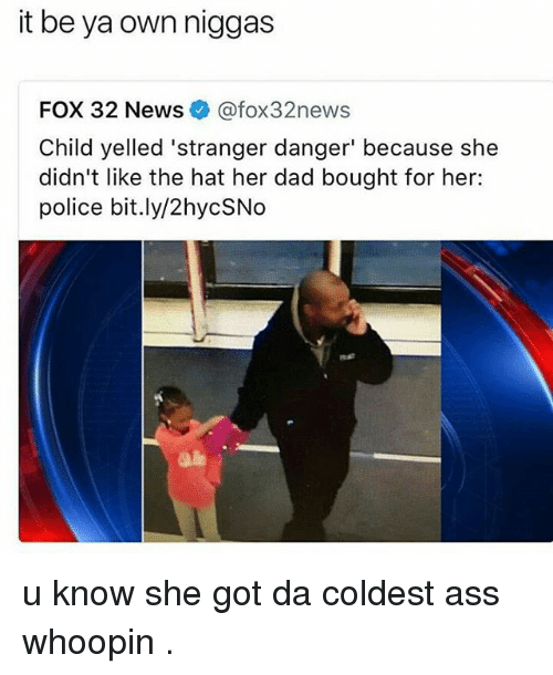 Ass, Dad, and Memes: it be ya own niggas  FOX 32 News@fox32news  Child yelled 'stranger danger' because she  didn't like the hat her dad bought for her:  police bit.ly/2hycSNo u know she got da coldest ass whoopin .