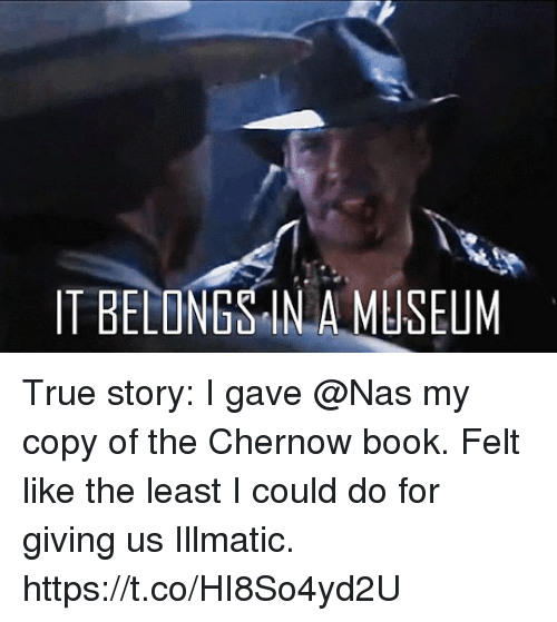 Memes, Nas, and True: IT BELONGS IN A MUSEUM True story: I gave @Nas my copy of the Chernow book. Felt like the least I could do for giving us Illmatic. https://t.co/HI8So4yd2U
