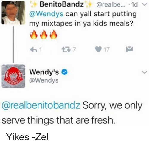 Fresh, Mixtapes, and My Mixtapes: it BenitoBandz  arealbe  1d V  @Wendys can yall start putting  my mixtapes in ya kids meals?  V 17  Wendy's  @Wendys  @realbenitobandz Sorry, we only  serve things that are fresh. Yikes -Zel