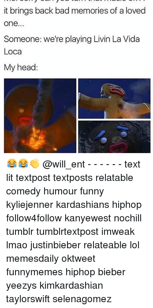 Memes, 🤖, and Bieber: it brings back bad memories of a loved  One  Someone: We're playing Livin La Vida  Loca  My head: 😂😂👏 @will_ent - - - - - - text lit textpost textposts relatable comedy humour funny kyliejenner kardashians hiphop follow4follow kanyewest nochill tumblr tumblrtextpost imweak lmao justinbieber relateable lol memesdaily oktweet funnymemes hiphop bieber yeezys kimkardashian taylorswift selenagomez