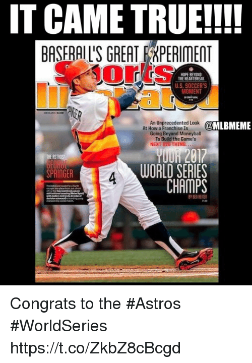 Memes, True, and Astros: IT CAME TRUE!!!!  BASFRAIL'S GREAT FRPERIMENT  orts  HOPE BEYOND  THE HEARTBREAK  U.S. SOCCER'S  MOMENT  An Unprecedented Look  Going Beyond Moneyball  @MLBMEME  To Build the Game's  NEKT BIG THING.  017  WORLD SERIES  CHAMPS  SPRINGER Congrats to the #Astros #WorldSeries https://t.co/ZkbZ8cBcgd