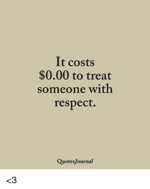 It Costs 60 To Treat Someone With Respect Quotes Journal