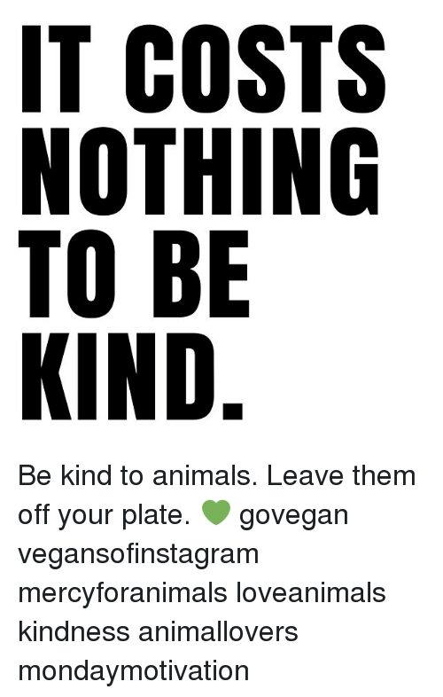 Animals, Memes, and Kindness: IT COSTS  NOTHING  TO BE  KIND. Be kind to animals. Leave them off your plate. 💚 govegan vegansofinstagram mercyforanimals loveanimals kindness animallovers mondaymotivation