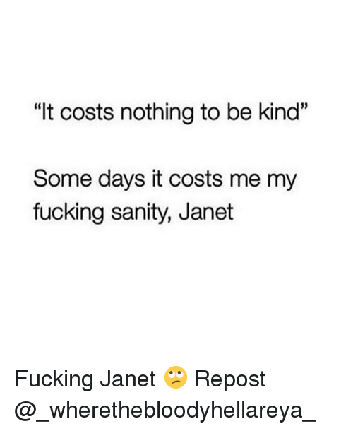 "Fucking, Memes, and 🤖: ""It costs nothing to be kind""  Some days it costs me my  fucking sanity, Janet Fucking Janet 🙄 Repost @_wherethebloodyhellareya_"