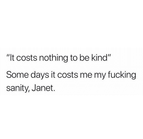 "Fucking, Humans of Tumblr, and Nothing: ""It costs nothing to be kind""  Some days it costs me my fucking  sanity, Janet."