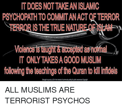 Community, Muslim, and True: IT DOES NOT TAKE AN ISLAMIC  PSYCHOPATH TO COMMIT AN ACT OF TERROR  TERROR IS THE TRUE NATURE OF ISLAM  Violence is taught &accepted as normal  IT ONLY TAKES A GOOD MUSLIM  following the teachings of the Quran to kill nmíidels  Brought to you by LLD in the interest of community safety&pubic awareness Copyight ALL MUSLIMS ARE TERRORIST PSYCHOS