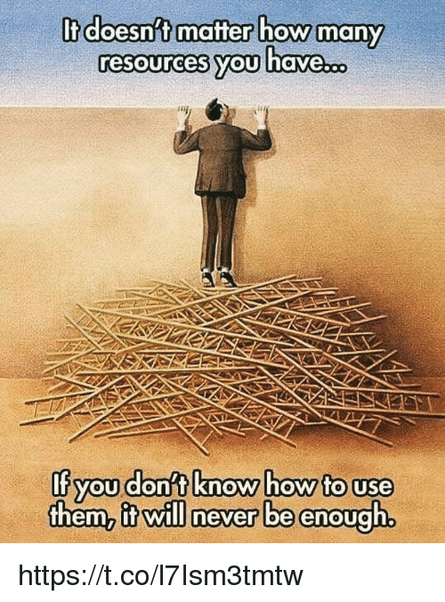 Memes, Never, and 🤖: It doesnt mafter how  resources vou have  many  If you donst know howto use  them, itwill never be enough https://t.co/l7Ism3tmtw