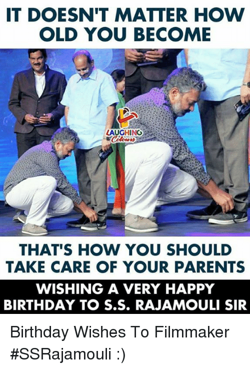 Birthday, Parents, and Happy Birthday: IT DOESN'T MATTER HOW  OLD YOU BECOME  LAUGHING  THAT'S HOW YOU SHOULD  TAKE CARE OF YOUR PARENTS  WISHING A VERY HAPPY  BIRTHDAY TO S.S. RAJAMOULI SIR Birthday Wishes To Filmmaker #SSRajamouli :)