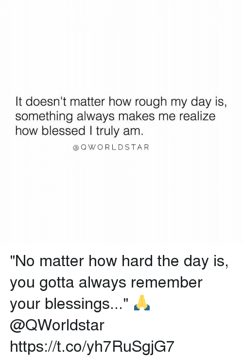 "Blessed, Memes, and Rough: It doesn't matter how rough my day is,  something always makes me realize  how blessed I truly am  a QWORLDSTAR ""No matter how hard the day is, you gotta always remember your blessings..."" 🙏 @QWorldstar https://t.co/yh7RuSgjG7"