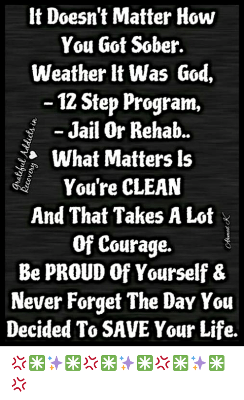 Jail, Memes, and Weather: It Doesn't Matter How  You Got Sober.  Weather it was God,  12 Step Program,  Jail Or Rehab.  Ya What Matters ls  You're CLEAN  And That Takes A Lot  Of Courage.  Be PROUD Of Yourself &  Never Forget The Day You  Decided To SAVE Your Life. 💢✳✨✳💢✳✨✳💢✳✨✳💢