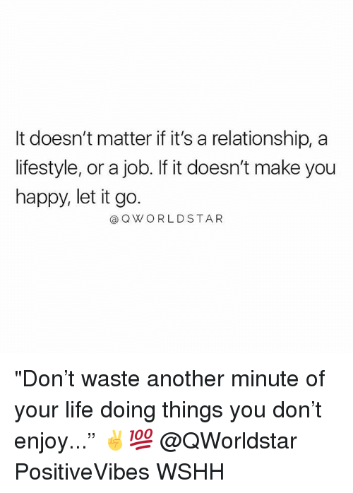 "Life, Memes, and Wshh: It doesn't matter if it's a relationship, a  lifestyle, or a job. If it doesn't make you  happy, let it go.  @QWORLDSTAR ""Don't waste another minute of your life doing things you don't enjoy..."" ✌️💯 @QWorldstar PositiveVibes WSHH"