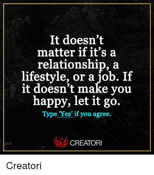 Memes, Happy, and Let It Go: It doesn't  matter if it's a  relationship, a  lifestyle, or a job. If  it doesn't make you  happy, let it go.  Type 'Yes' if you agree.  CREATORI Creatori