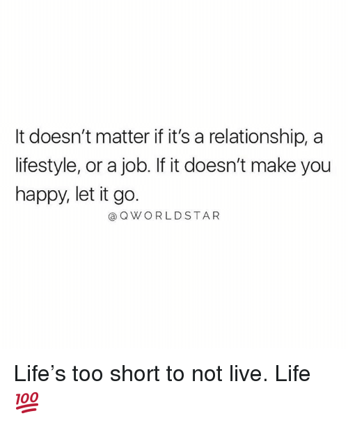 Life, Happy, and Let It Go: It doesn't matter if it's a relationship, a  lifestyle, or a job. If it doesn't make you  happy, let it go.  @QWORLDSTAR Life's too short to not live. Life 💯