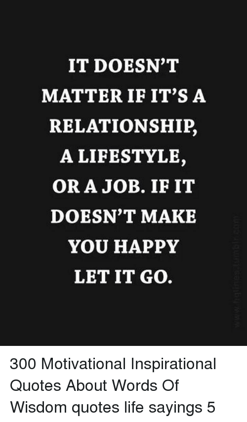 Life, Happy, and Let It Go: IT DOESN'T  MATTER IF IT'S A  RELATIONSHIP,  A LIFESTYLE,  OR A JOB. IF IT  DOESN'T MAKE  YOU HAPPY  LET IT GO. 300 Motivational Inspirational Quotes About Words Of Wisdom quotes life sayings 5